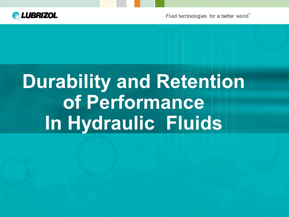 Fluid technologies for a better world ™ Durability and Retention of Performance In Hydraulic Fluids