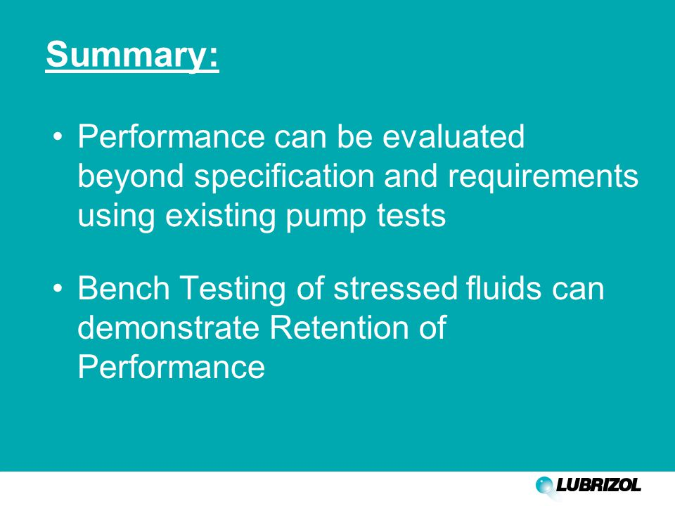 Summary: Performance can be evaluated beyond specification and requirements using existing pump tests Bench Testing of stressed fluids can demonstrate