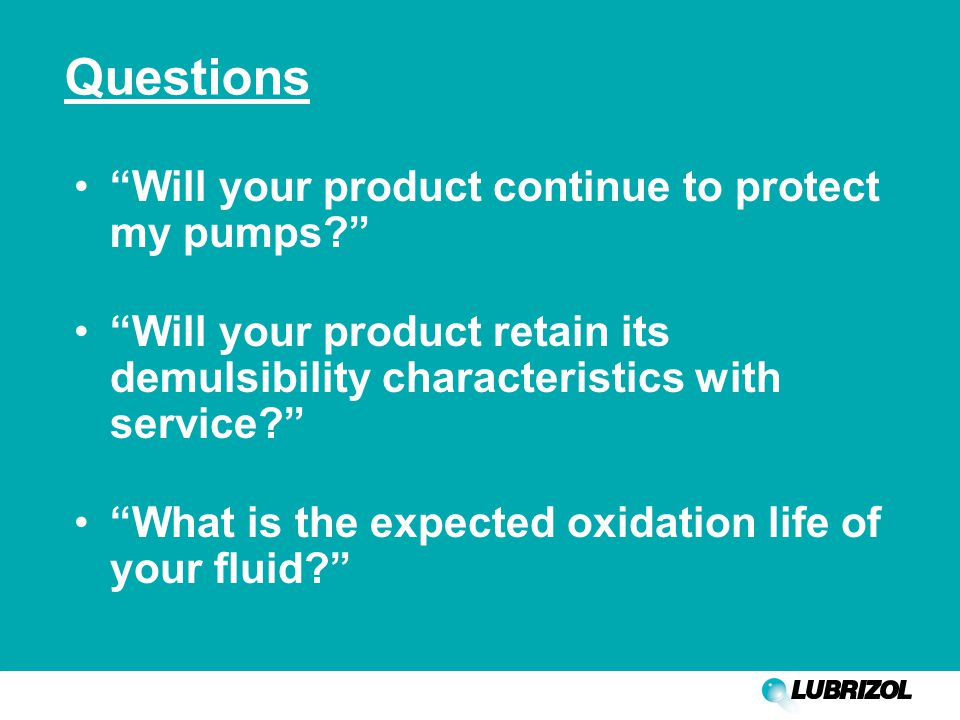 Questions Will your product continue to protect my pumps Will your product retain its demulsibility characteristics with service What is the expected oxidation life of your fluid