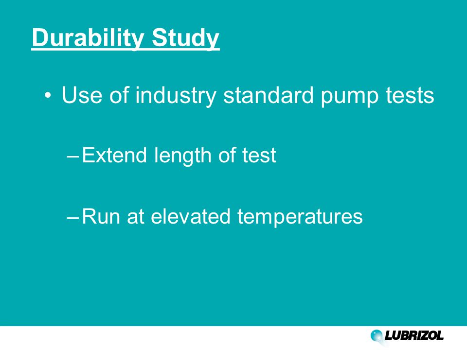 Durability Study Use of industry standard pump tests –Extend length of test –Run at elevated temperatures