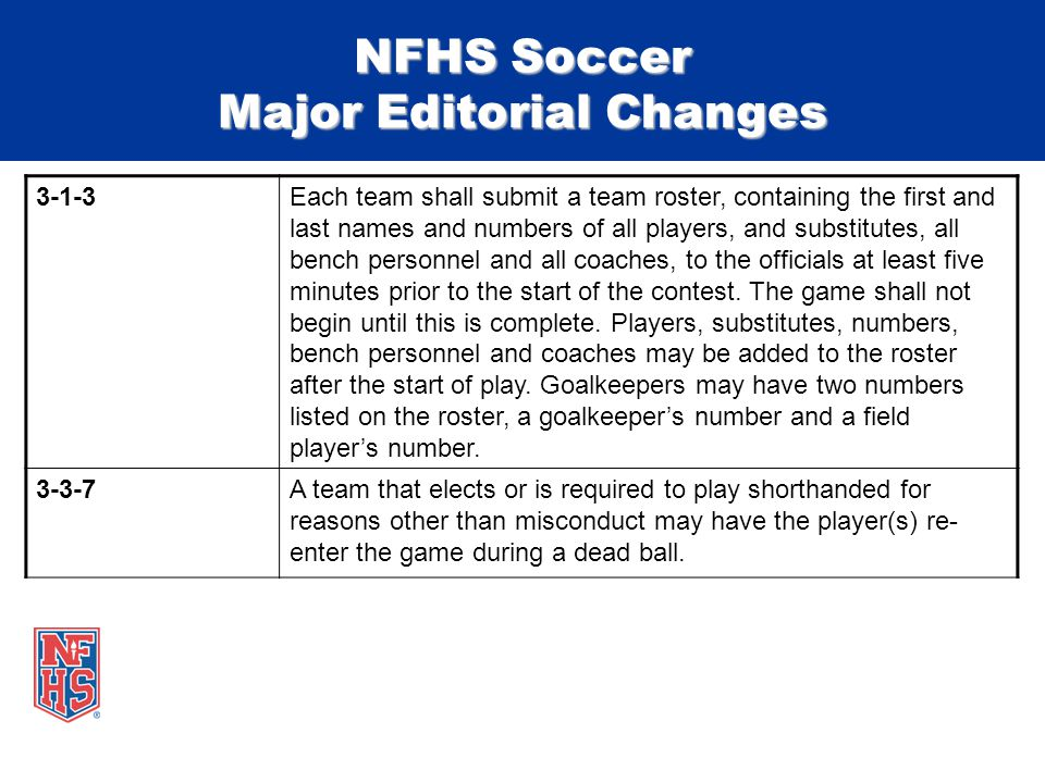 NFHS Soccer Major Editorial Changes 3-1-3Each team shall submit a team roster, containing the first and last names and numbers of all players, and substitutes, all bench personnel and all coaches, to the officials at least five minutes prior to the start of the contest.
