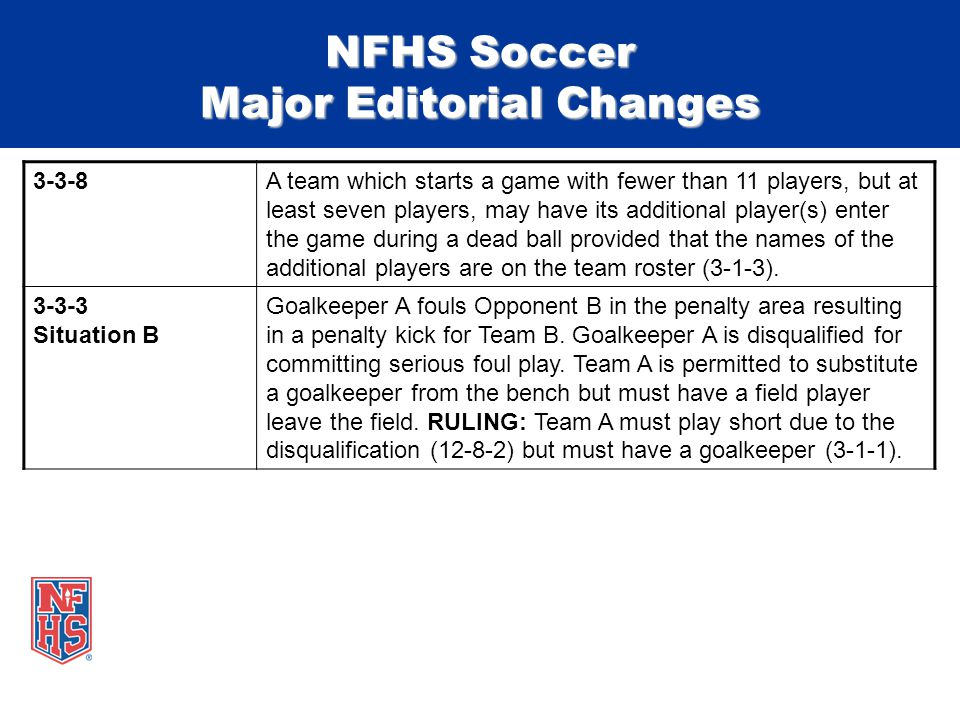 NFHS Soccer Major Editorial Changes 3-3-8A team which starts a game with fewer than 11 players, but at least seven players, may have its additional player(s) enter the game during a dead ball provided that the names of the additional players are on the team roster (3-1-3).