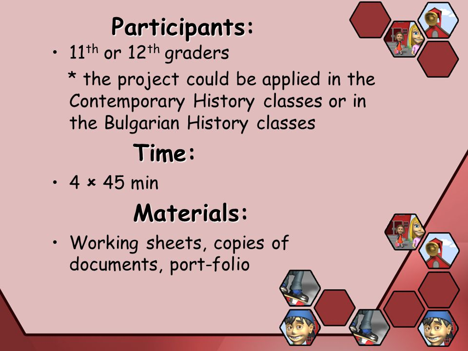 Participants Participants: 11 th or 12 th graders * the project could be applied in the Contemporary History classes or in the Bulgarian History classes Time Time: 4  45 min Materials Materials: Working sheets, copies of documents, port-folio