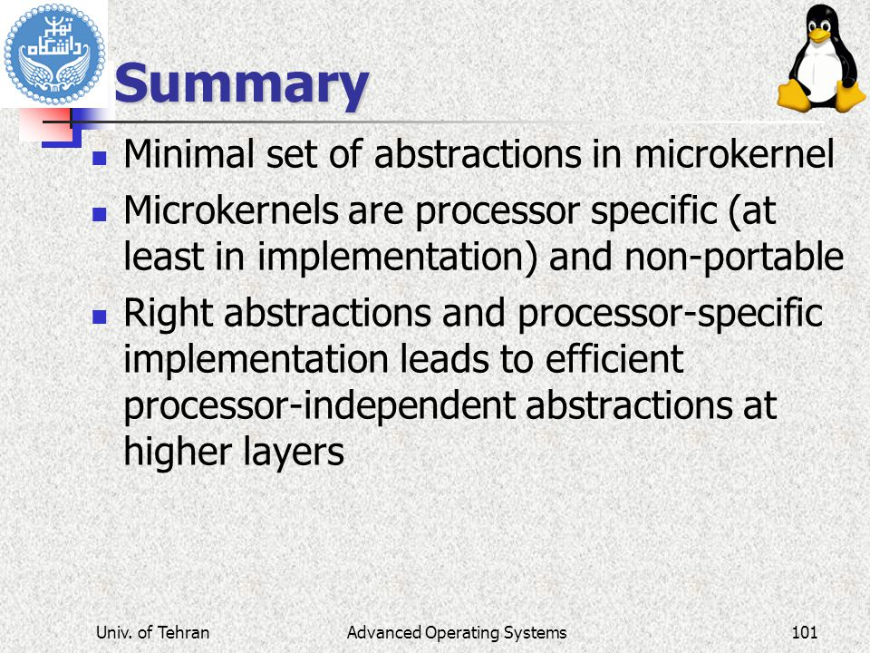 Advanced Operating Systems Summary Minimal set of abstractions in microkernel Microkernels are processor specific (at least in implementation) and non-portable Right abstractions and processor-specific implementation leads to efficient processor-independent abstractions at higher layers Univ.