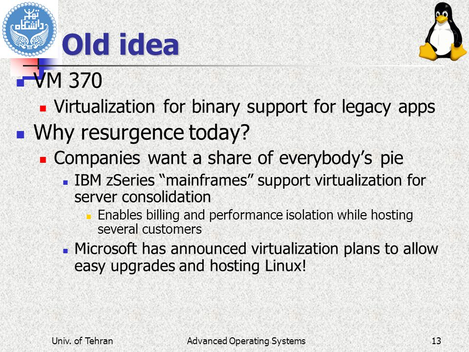 Advanced Operating Systems Old idea VM 370 Virtualization for binary support for legacy apps Why resurgence today? Companies want a share of everybody