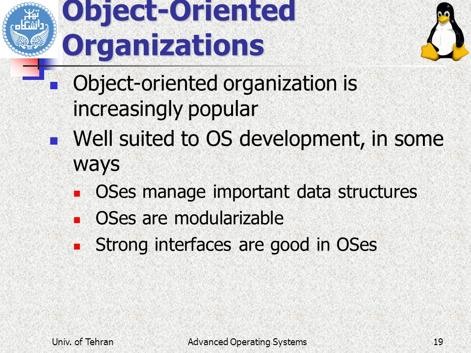Advanced Operating Systems Object-Oriented Organizations Object-oriented organization is increasingly popular Well suited to OS development, in some ways OSes manage important data structures OSes are modularizable Strong interfaces are good in OSes Univ.