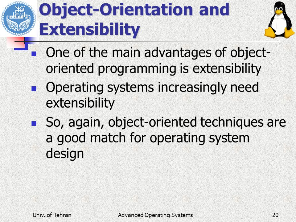 Advanced Operating Systems Object-Orientation and Extensibility One of the main advantages of object- oriented programming is extensibility Operating systems increasingly need extensibility So, again, object-oriented techniques are a good match for operating system design Univ.