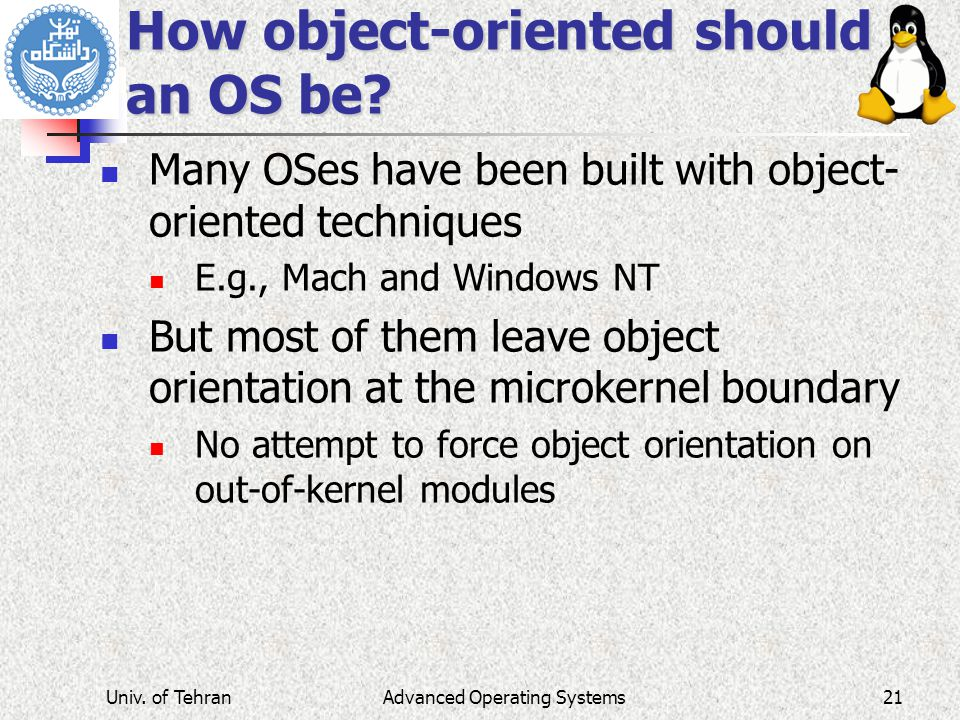 Advanced Operating Systems How object-oriented should an OS be? Many OSes have been built with object- oriented techniques E.g., Mach and Windows NT B