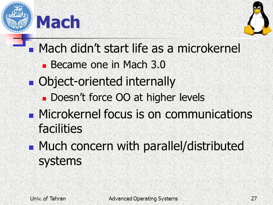 Mach Mach didn't start life as a microkernel Became one in Mach 3.0 Object-oriented internally Doesn't force OO at higher levels Microkernel focus is