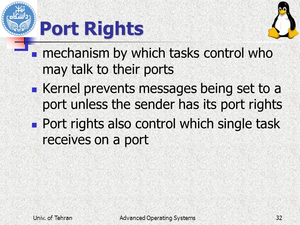 Advanced Operating Systems Port Rights mechanism by which tasks control who may talk to their ports Kernel prevents messages being set to a port unless the sender has its port rights Port rights also control which single task receives on a port Univ.