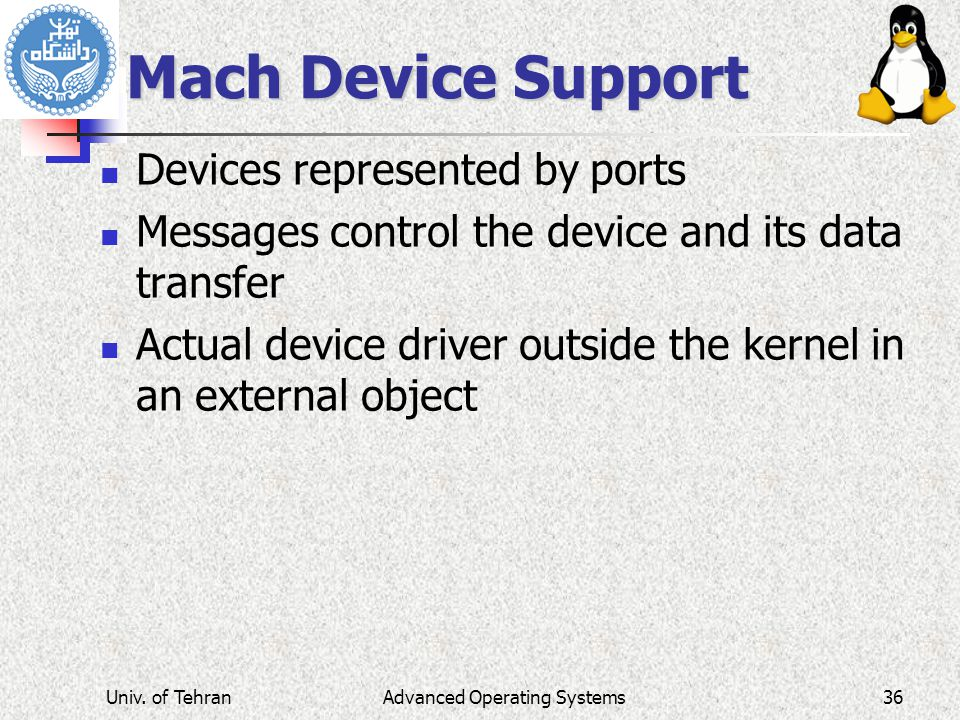 Mach Device Support Devices represented by ports Messages control the device and its data transfer Actual device driver outside the kernel in an external object Advanced Operating SystemsUniv.