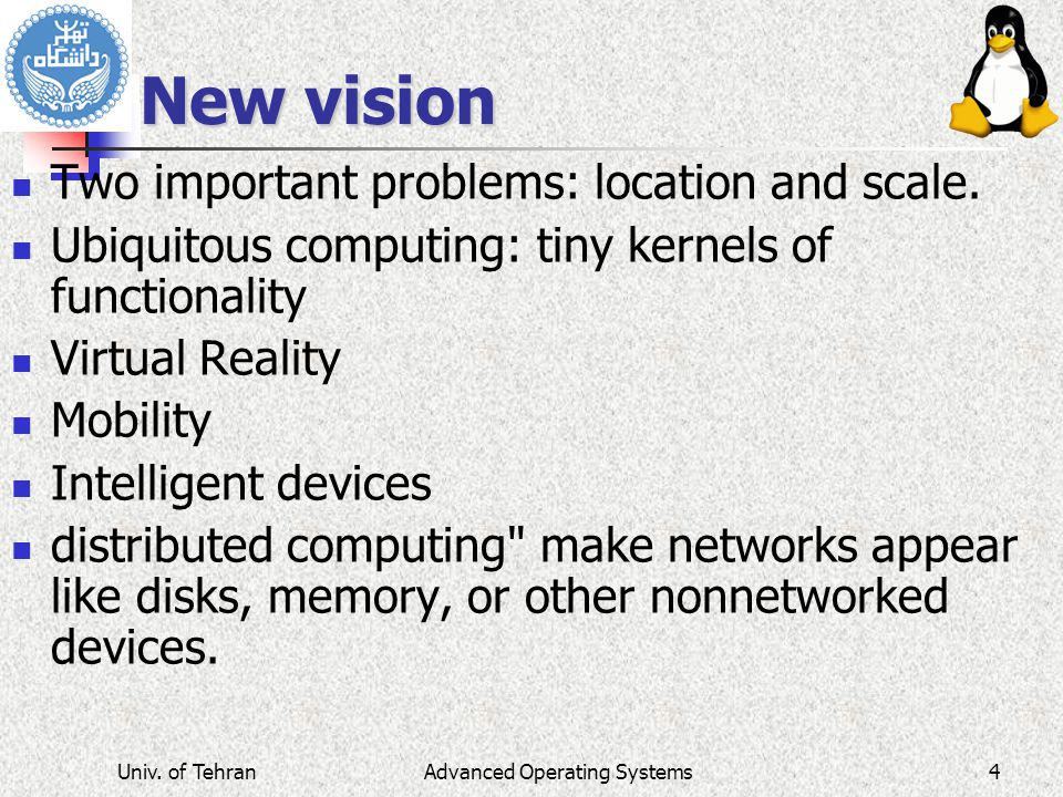 Advanced Operating Systems New vision Two important problems: location and scale. Ubiquitous computing: tiny kernels of functionality Virtual Reality
