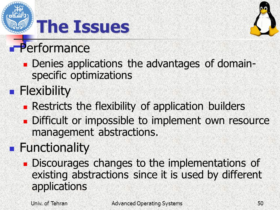 Advanced Operating Systems The Issues Performance Denies applications the advantages of domain- specific optimizations Flexibility Restricts the flexibility of application builders Difficult or impossible to implement own resource management abstractions.