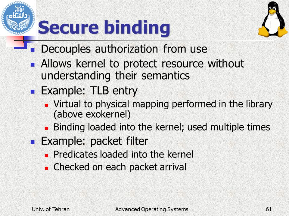Advanced Operating Systems Secure binding Decouples authorization from use Allows kernel to protect resource without understanding their semantics Example: TLB entry Virtual to physical mapping performed in the library (above exokernel) Binding loaded into the kernel; used multiple times Example: packet filter Predicates loaded into the kernel Checked on each packet arrival Univ.