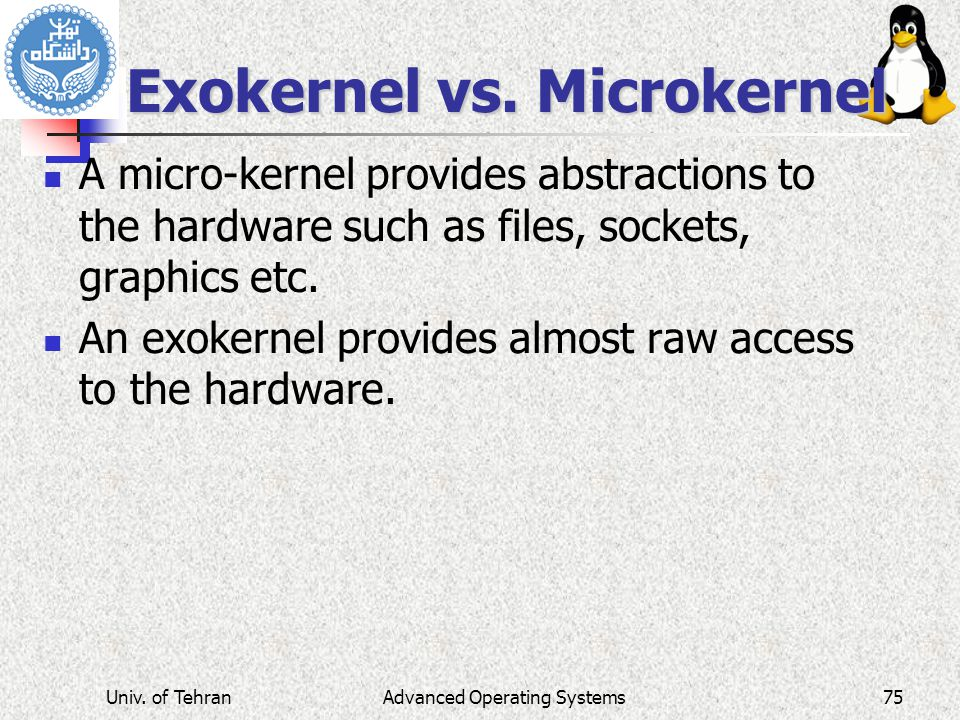 Advanced Operating Systems Exokernel vs. Microkernel A micro-kernel provides abstractions to the hardware such as files, sockets, graphics etc. An exo