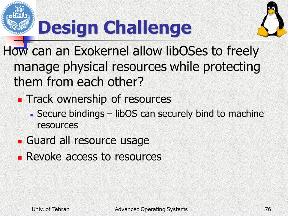 Advanced Operating Systems Design Challenge How can an Exokernel allow libOSes to freely manage physical resources while protecting them from each other.