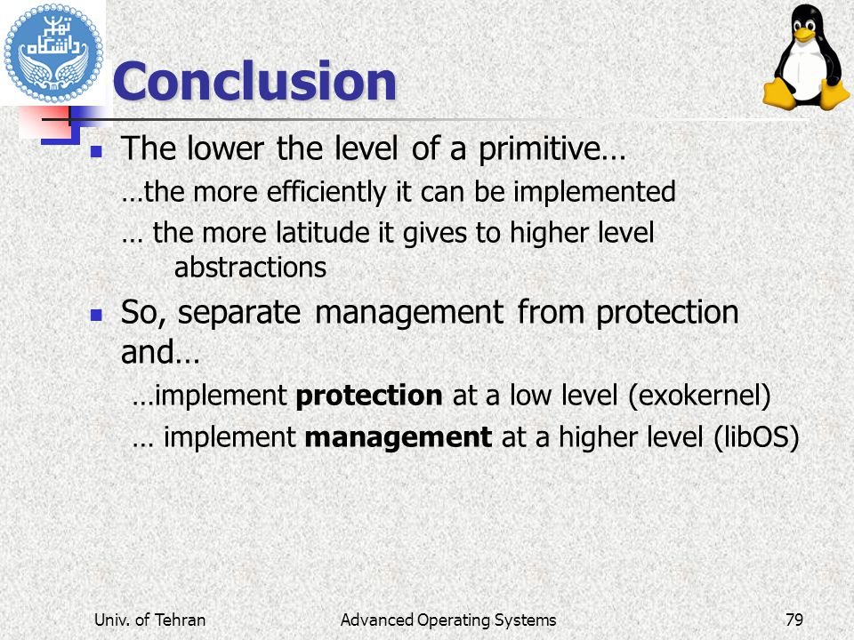 Advanced Operating Systems Conclusion The lower the level of a primitive… …the more efficiently it can be implemented … the more latitude it gives to higher level abstractions So, separate management from protection and… …implement protection at a low level (exokernel) … implement management at a higher level (libOS) Univ.
