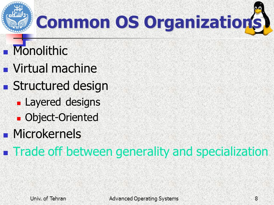 Common OS Organizations Monolithic Virtual machine Structured design Layered designs Object-Oriented Microkernels Trade off between generality and specialization Advanced Operating SystemsUniv.
