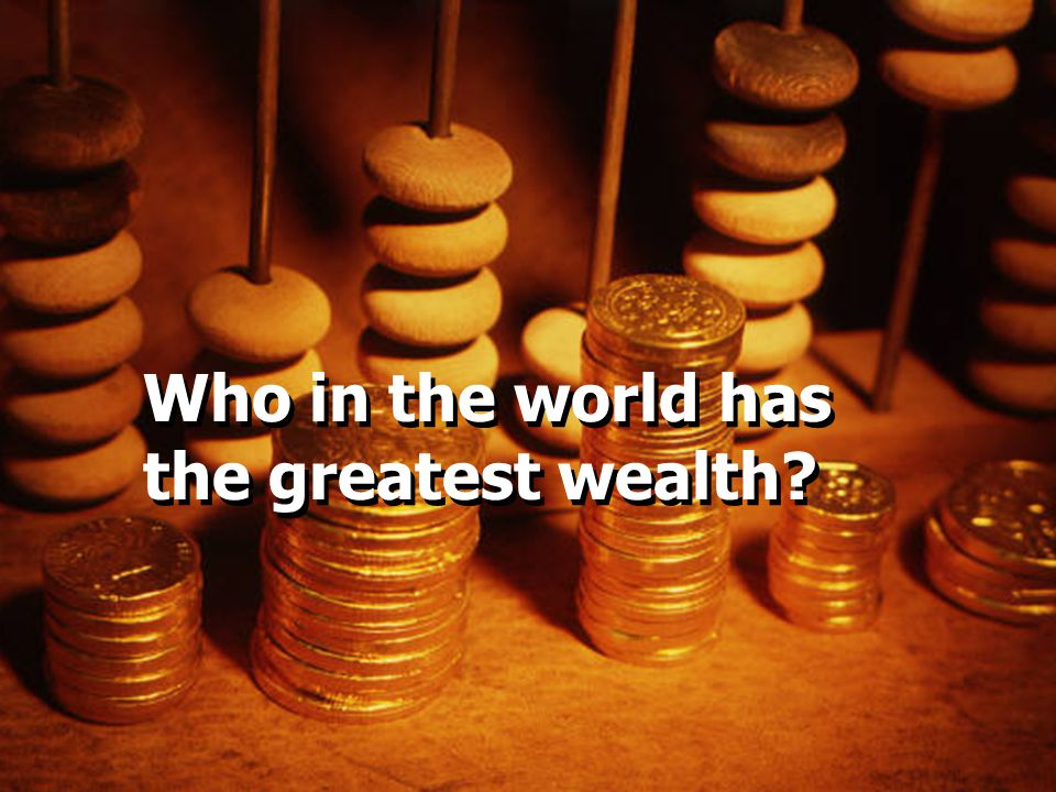 Who in the world has the greatest wealth