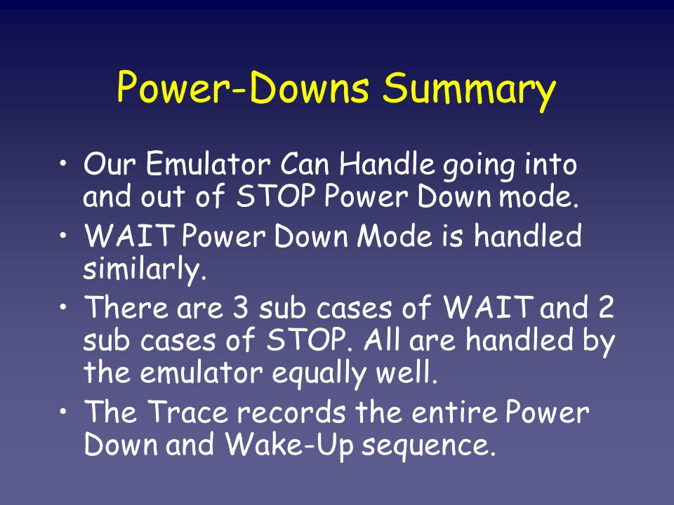 Power-Downs Summary Our Emulator Can Handle going into and out of STOP Power Down mode.