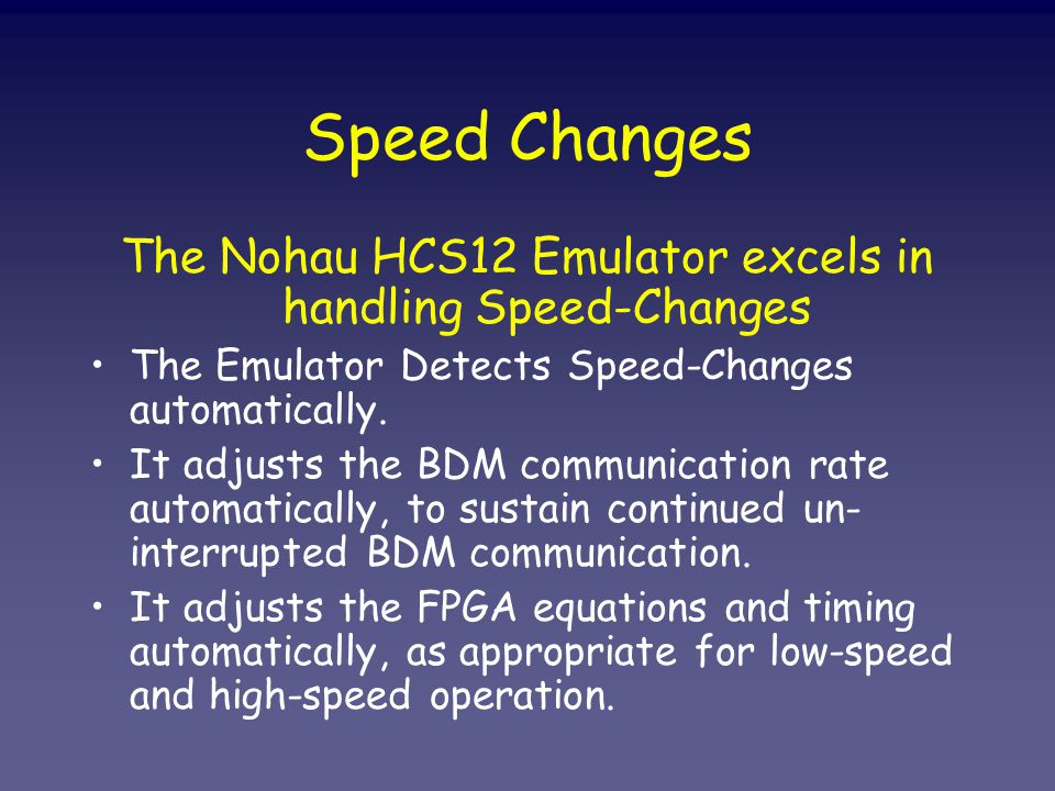 Speed Changes The Nohau HCS12 Emulator excels in handling Speed-Changes The Emulator Detects Speed-Changes automatically.