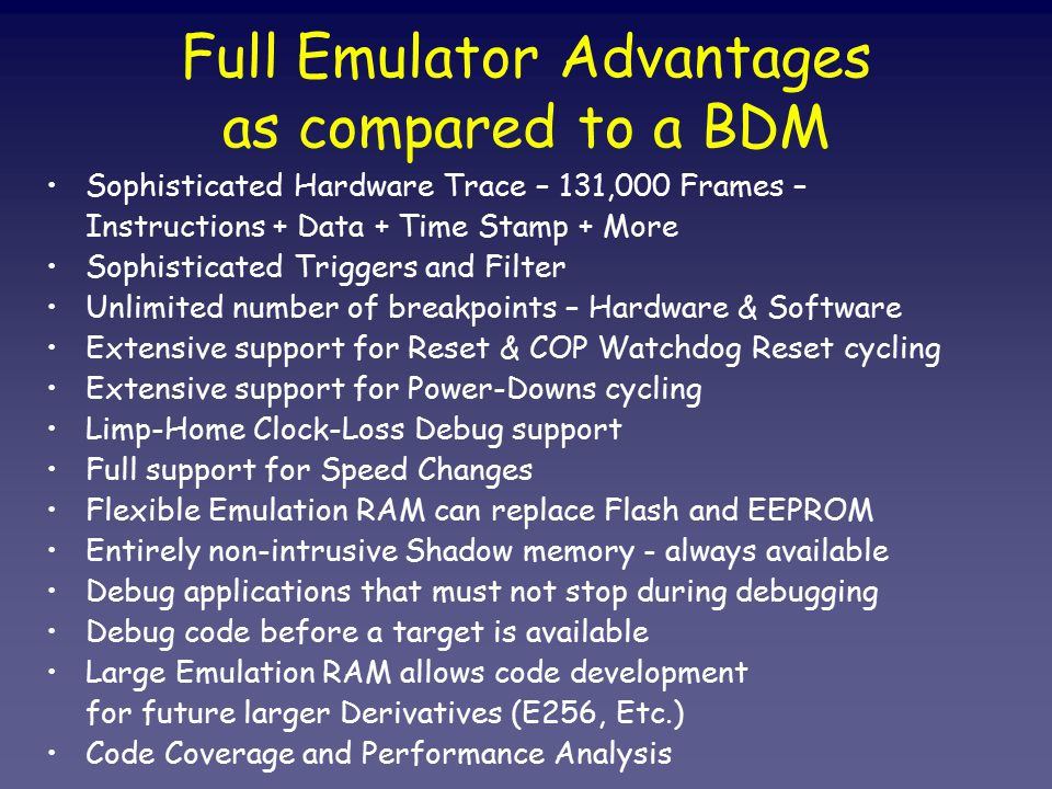 Full Emulator Advantages as compared to a BDM Sophisticated Hardware Trace – 131,000 Frames – Instructions + Data + Time Stamp + More Sophisticated Triggers and Filter Unlimited number of breakpoints – Hardware & Software Extensive support for Reset & COP Watchdog Reset cycling Extensive support for Power-Downs cycling Limp-Home Clock-Loss Debug support Full support for Speed Changes Flexible Emulation RAM can replace Flash and EEPROM Entirely non-intrusive Shadow memory - always available Debug applications that must not stop during debugging Debug code before a target is available Large Emulation RAM allows code development for future larger Derivatives (E256, Etc.) Code Coverage and Performance Analysis