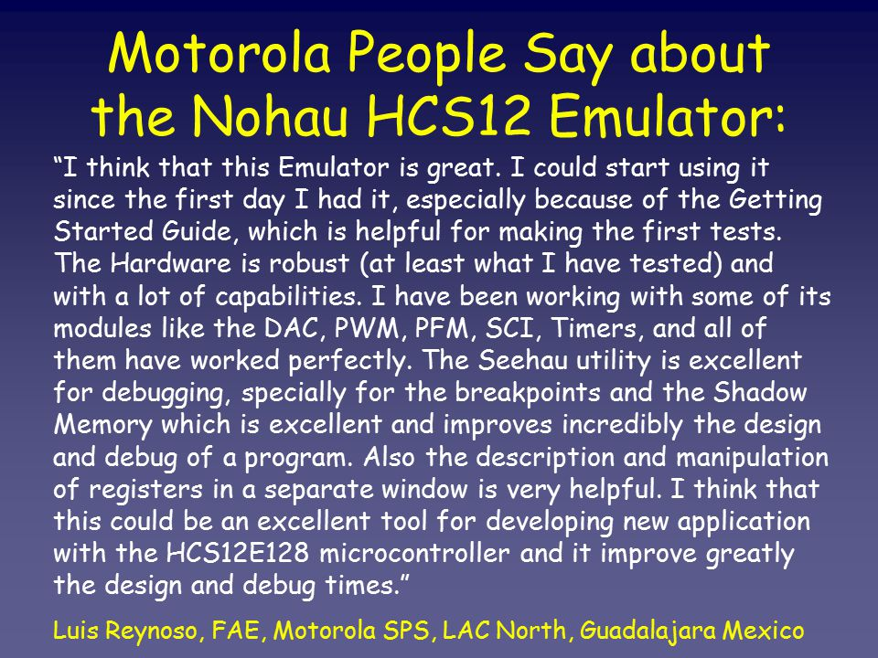 Motorola People Say about the Nohau HCS12 Emulator: I think that this Emulator is great.