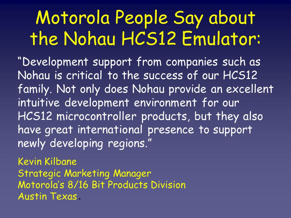 Motorola People Say about the Nohau HCS12 Emulator: Development support from companies such as Nohau is critical to the success of our HCS12 family.
