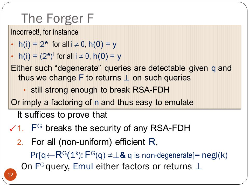 The Forger F 12 F G ( n,e,h,x 1,…, x t ) If |h|<t, and 8 i 2 [t] h G (i) ´ x i e [ G n ] Compute (say by factoring n) d ´ e -1 mod Á (n) and return ( h G (0)) d [ G n ] Otherwise, return .