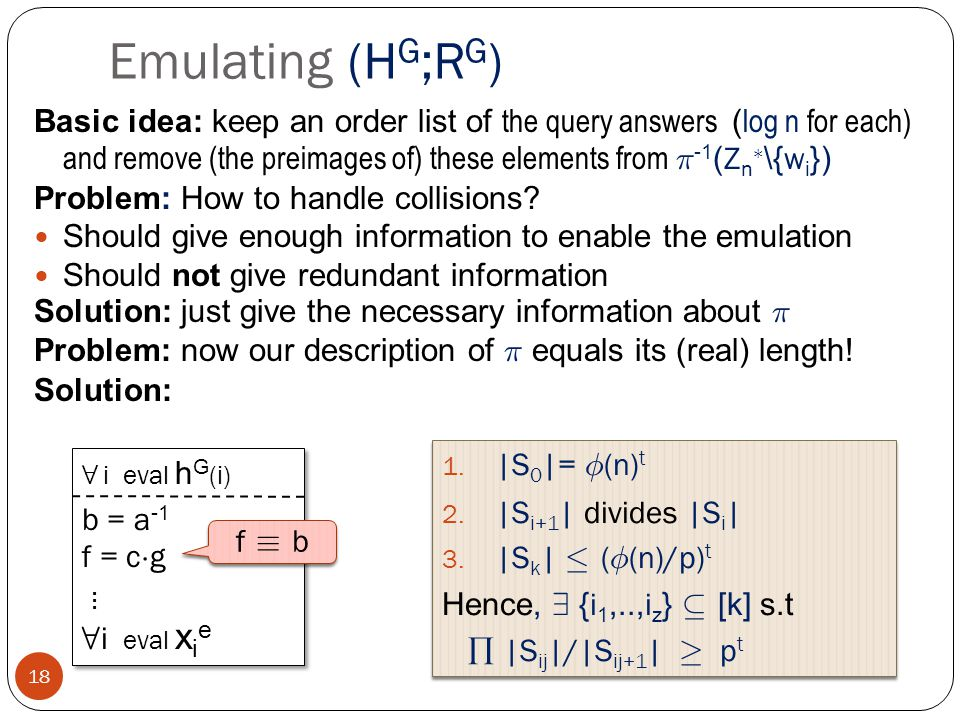 Emulating (H G ;R G ) 18 Basic idea: keep an order list of the query answers ( log n for each) and remove (the preimages of) these elements from ¼ -1 ( Z n ¤ \{ w i }) Problem: How to handle collisions.