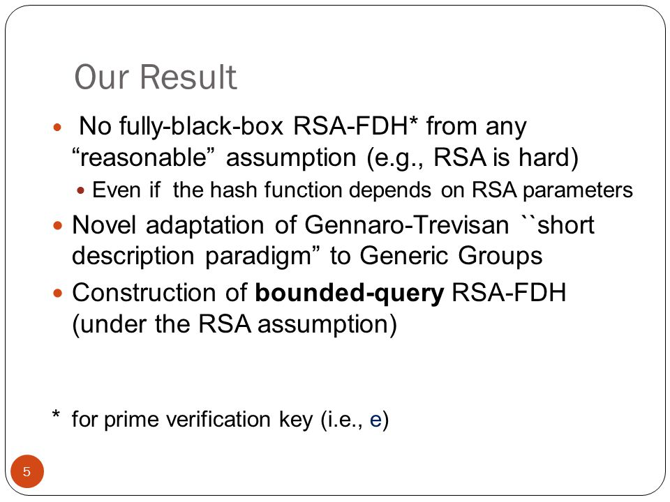Our Result No fully-black-box RSA-FDH* from any reasonable assumption (e.g., RSA is hard) Even if the hash function depends on RSA parameters Novel adaptation of Gennaro-Trevisan ``short description paradigm to Generic Groups Construction of bounded-query RSA-FDH (under the RSA assumption) * for prime verification key (i.e., e) 5