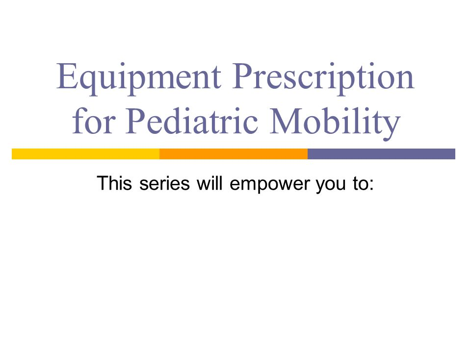 Equipment Prescription for Pediatric Mobility This series will empower you to: