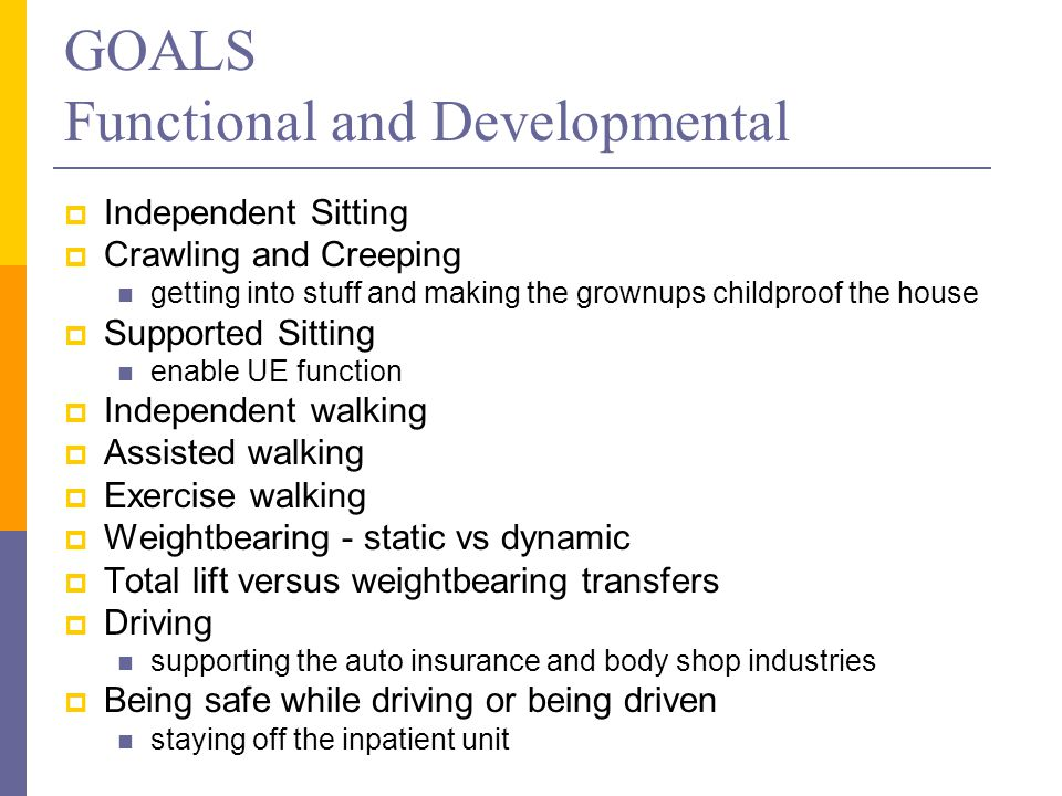 GOALS Functional and Developmental  Independent Sitting  Crawling and Creeping getting into stuff and making the grownups childproof the house  Supported Sitting enable UE function  Independent walking  Assisted walking  Exercise walking  Weightbearing - static vs dynamic  Total lift versus weightbearing transfers  Driving supporting the auto insurance and body shop industries  Being safe while driving or being driven staying off the inpatient unit