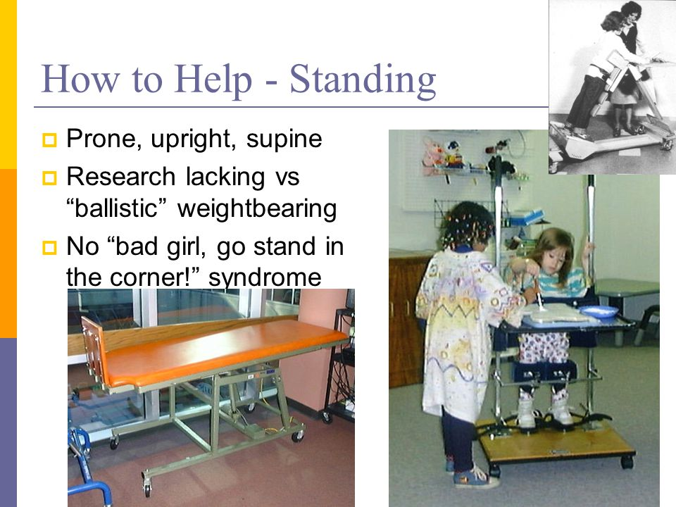 How to Help - Standing  Prone, upright, supine  Research lacking vs ballistic weightbearing  No bad girl, go stand in the corner! syndrome