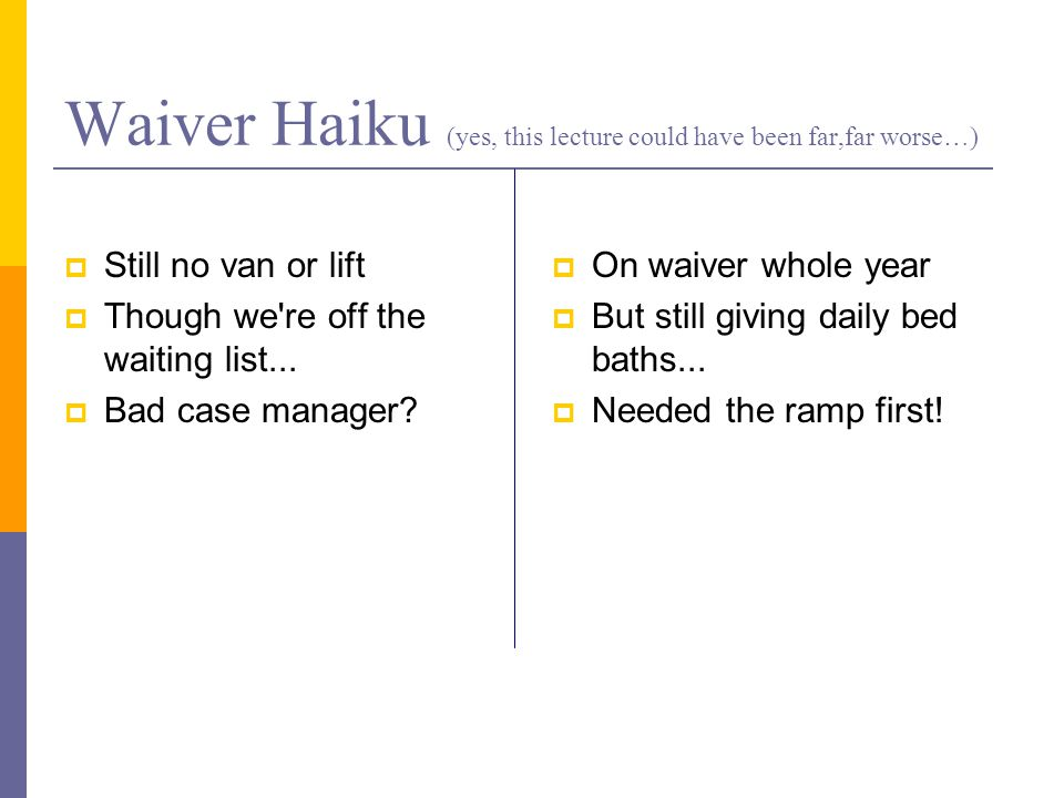 Waiver Haiku (yes, this lecture could have been far,far worse…)  Still no van or lift  Though we re off the waiting list...