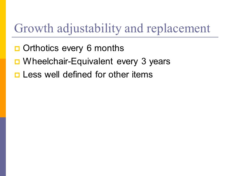 Growth adjustability and replacement  Orthotics every 6 months  Wheelchair-Equivalent every 3 years  Less well defined for other items