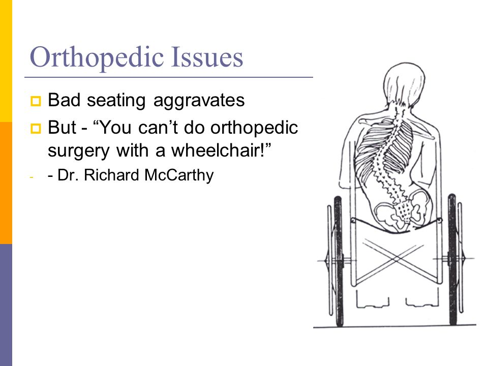 Orthopedic Issues  Bad seating aggravates  But - You can't do orthopedic surgery with a wheelchair! - - Dr.
