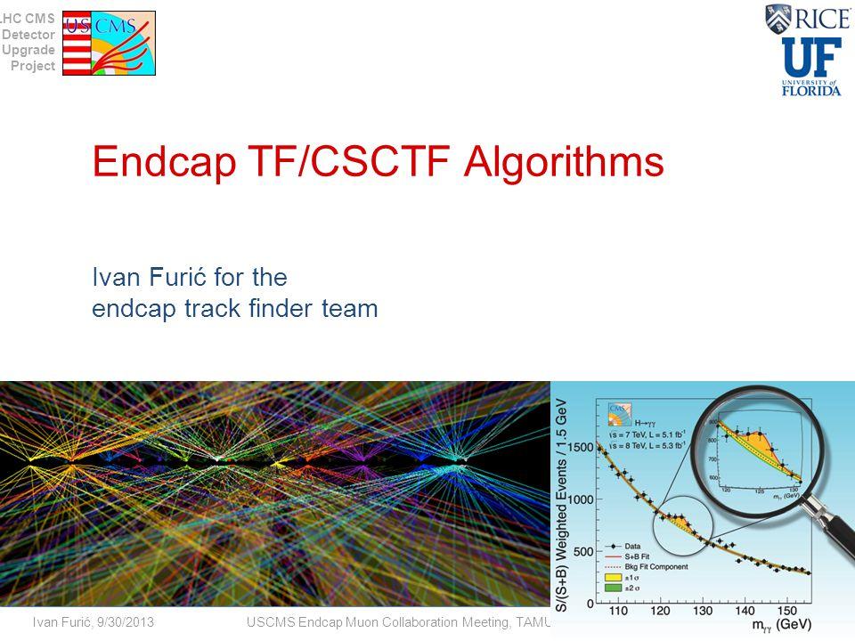 LHC CMS Detector Upgrade Project Ivan Furić, 9/30/2013USCMS Endcap Muon Collaboration Meeting, TAMU Endcap TF/CSCTF Algorithms Ivan Furić for the endcap track finder team