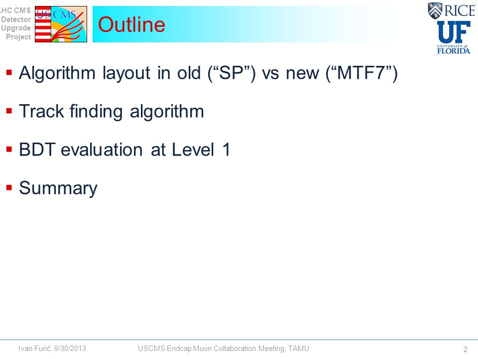 LHC CMS Detector Upgrade Project Ivan Furić, 9/30/2013USCMS Endcap Muon Collaboration Meeting, TAMU  Algorithm layout in old ( SP ) vs new ( MTF7 )  Track finding algorithm  BDT evaluation at Level 1  Summary Outline 2
