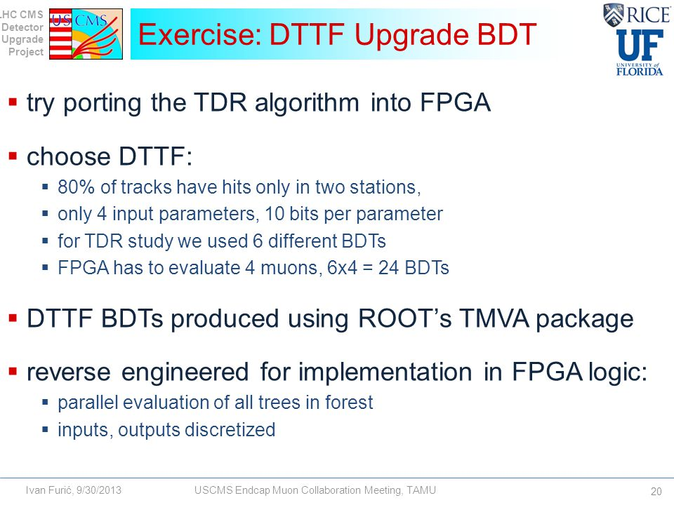 LHC CMS Detector Upgrade Project Ivan Furić, 9/30/2013USCMS Endcap Muon Collaboration Meeting, TAMU  try porting the TDR algorithm into FPGA  choose DTTF:  80% of tracks have hits only in two stations,  only 4 input parameters, 10 bits per parameter  for TDR study we used 6 different BDTs  FPGA has to evaluate 4 muons, 6x4 = 24 BDTs  DTTF BDTs produced using ROOT's TMVA package  reverse engineered for implementation in FPGA logic:  parallel evaluation of all trees in forest  inputs, outputs discretized Exercise: DTTF Upgrade BDT 20