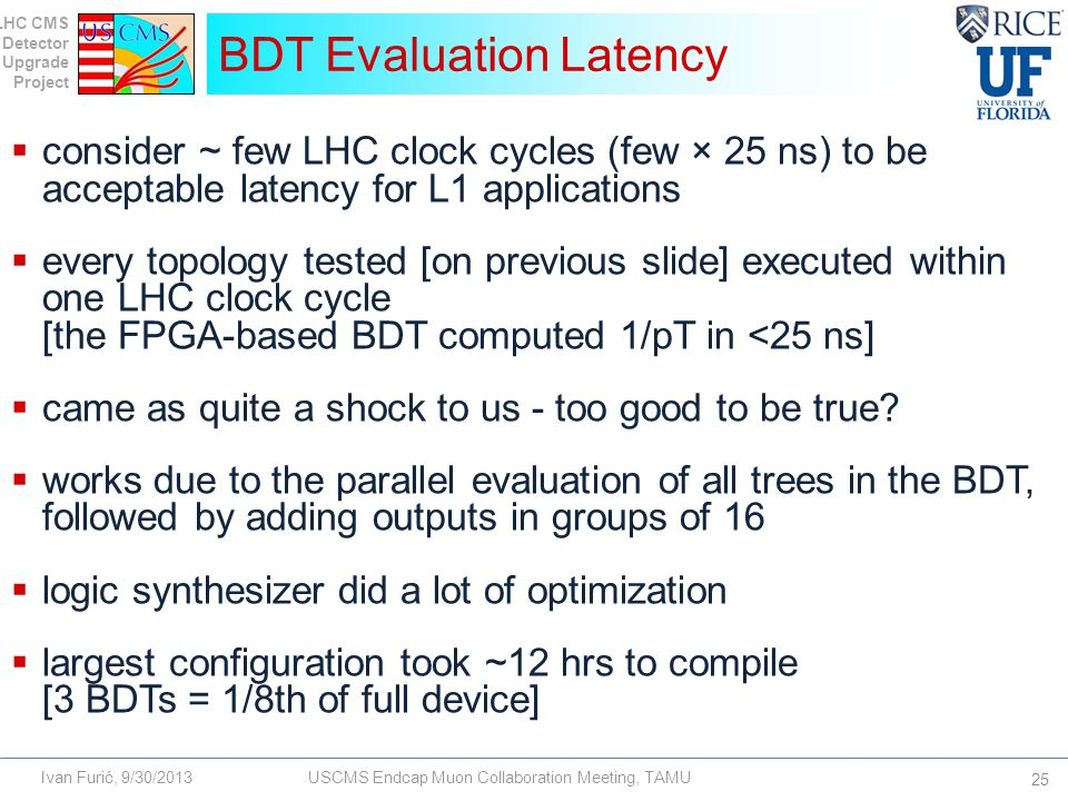 LHC CMS Detector Upgrade Project Ivan Furić, 9/30/2013USCMS Endcap Muon Collaboration Meeting, TAMU  consider ~ few LHC clock cycles (few × 25 ns) to be acceptable latency for L1 applications  every topology tested [on previous slide] executed within one LHC clock cycle [the FPGA-based BDT computed 1/pT in <25 ns]  came as quite a shock to us - too good to be true.