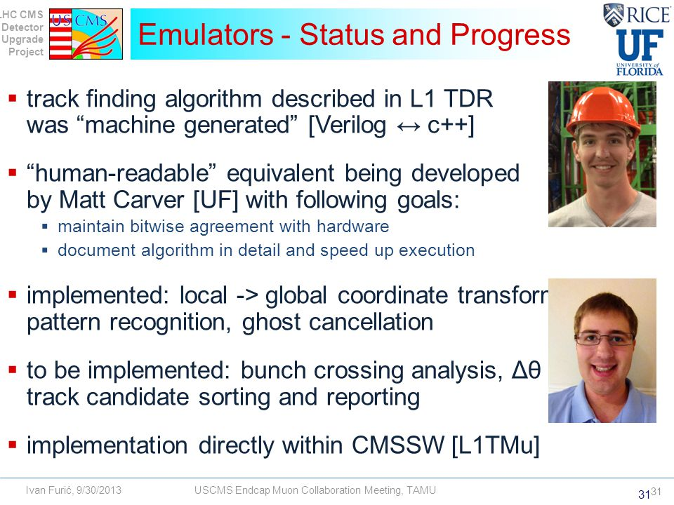LHC CMS Detector Upgrade Project Ivan Furić, 9/30/2013USCMS Endcap Muon Collaboration Meeting, TAMU  track finding algorithm described in L1 TDR was machine generated [Verilog ↔ c++]  human-readable equivalent being developed by Matt Carver [UF] with following goals:  maintain bitwise agreement with hardware  document algorithm in detail and speed up execution  implemented: local -> global coordinate transformation, pattern recognition, ghost cancellation  to be implemented: bunch crossing analysis, Δθ analysis, track candidate sorting and reporting  implementation directly within CMSSW [L1TMu] Emulators - Status and Progress 31