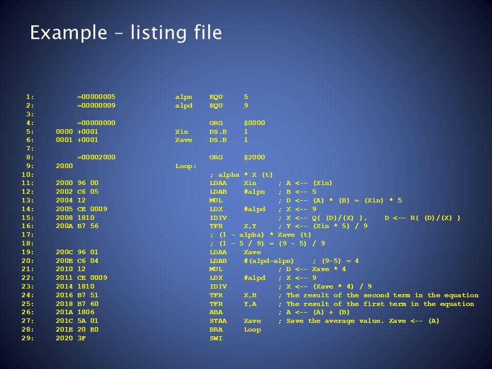 Example – listing file 1: =00000005 alpn EQU 5 2: =00000009 alpd EQU 9 3: 4: =00000000 ORG $0000 5: 0000 +0001 Xin DS.B 1 6: 0001 +0001 Xave DS.B 1 7: