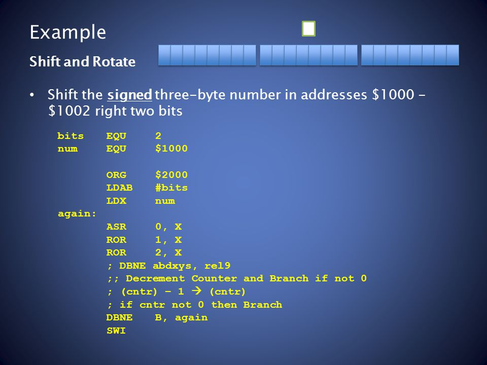 Example Shift the signed three-byte number in addresses $1000 - $1002 right two bits Shift and Rotate bitsEQU2 numEQU$1000 ORG$2000 LDAB#bits LDXnum again: ASR0, X ROR1, X ROR2, X ; DBNE abdxys, rel9 ;; Decrement Counter and Branch if not 0 ; (cntr) – 1  (cntr) ; if cntr not 0 then Branch DBNEB, again SWI