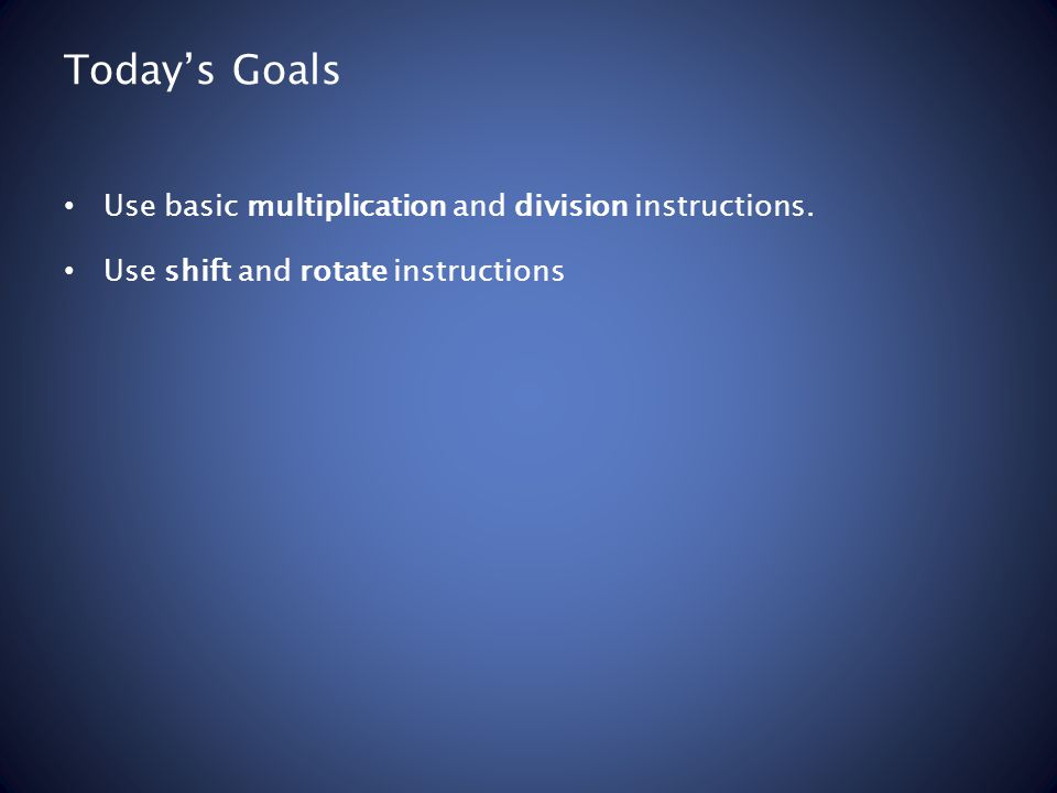 Today's Goals Use basic multiplication and division instructions. Use shift and rotate instructions