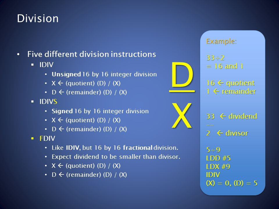 Division Five different division instructions  IDIV Unsigned 16 by 16 integer division X  (quotient) (D) / (X) D  (remainder) (D) / (X)  IDIVS Signed 16 by 16 integer division X  (quotient) (D) / (X) D  (remainder) (D) / (X)  FDIV Like IDIV, but 16 by 16 fractional division.