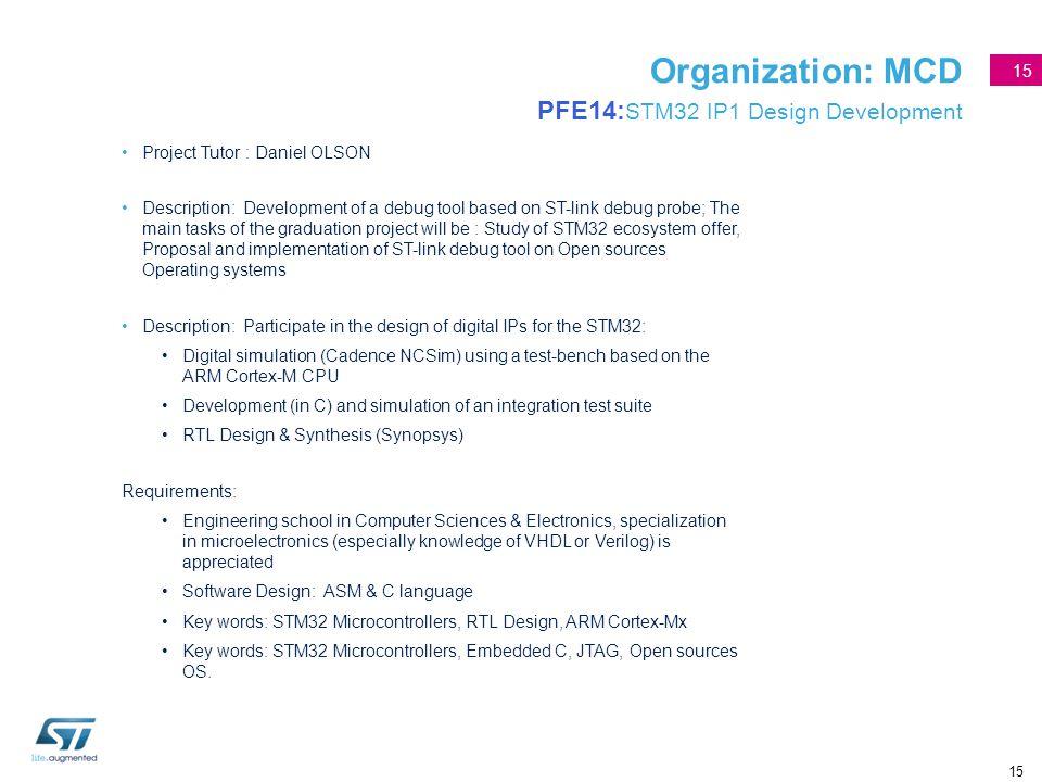 15 Organization: MCD PFE14: STM32 IP1 Design Development Project Tutor : Daniel OLSON Description: Development of a debug tool based on ST-link debug