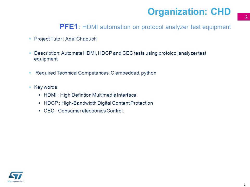 2 Organization: CHD PFE1 : HDMI automation on protocol analyzer test equipment Project Tutor : Adel Chaouch Description: Automate HDMI, HDCP and CEC t