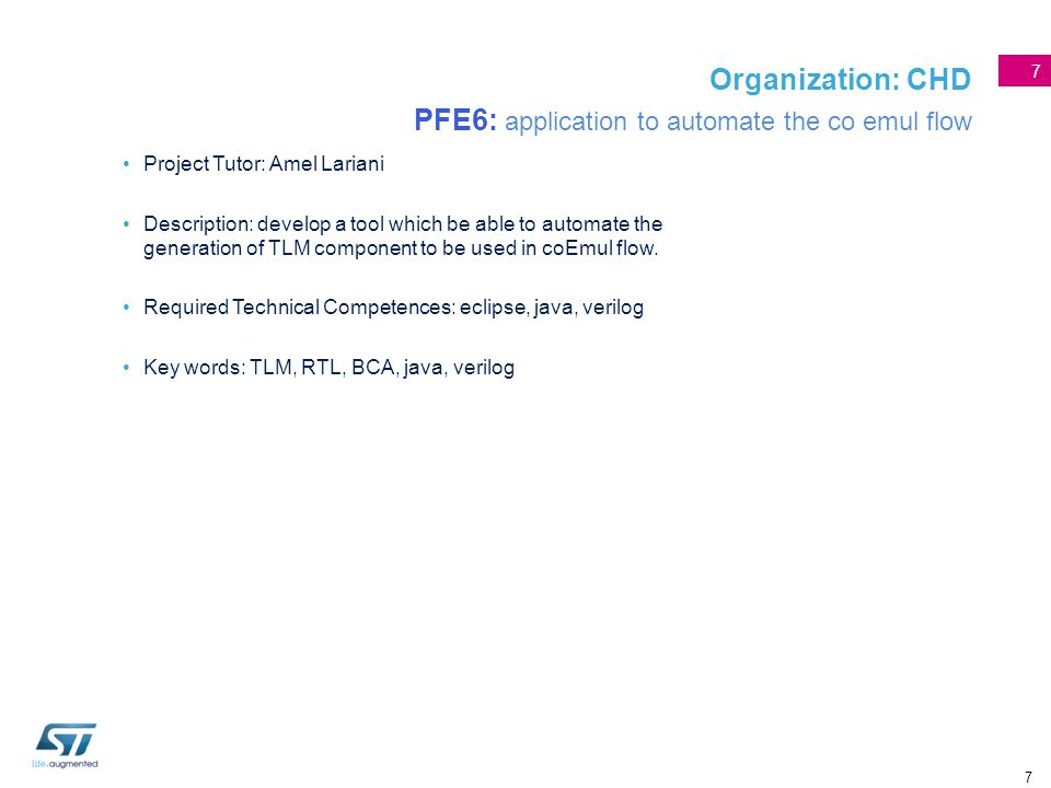 7 Organization: CHD PFE6: application to automate the co emul flow Project Tutor: Amel Lariani Description: develop a tool which be able to automate t