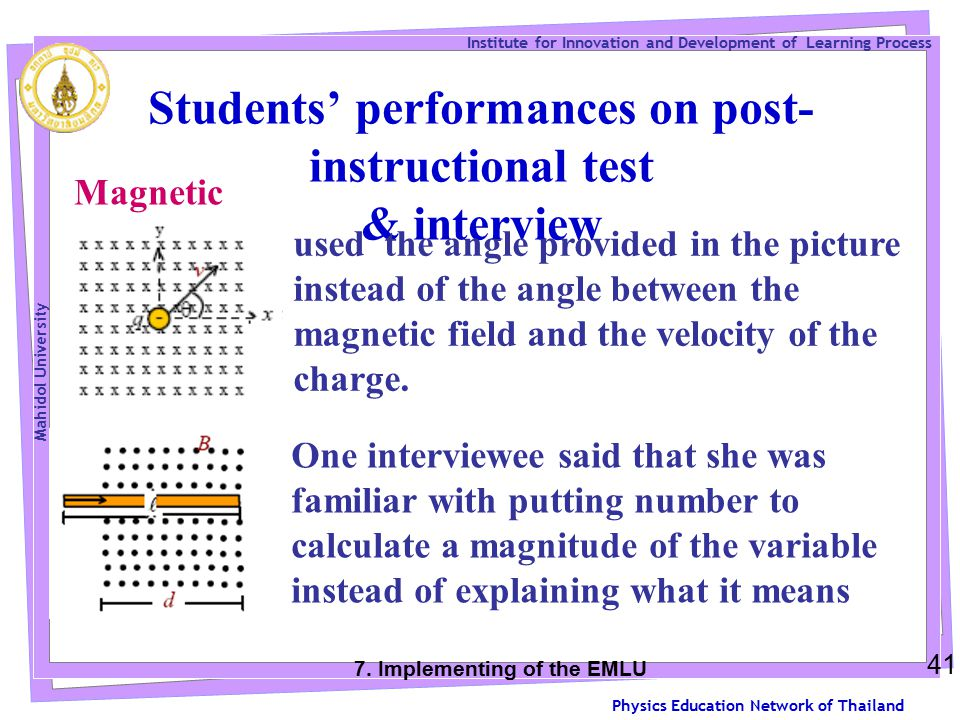 Physics Education Network of Thailand Institute for Innovation and Development of Learning Process Mahidol University Students' performances on post- instructional test & interview 41 Magnetic force: used the angle provided in the picture instead of the angle between the magnetic field and the velocity of the charge.